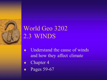 World Geo 3202 2.3	WINDS Understand the cause of winds and how they affect climate Chapter 4 Pages 59-67.