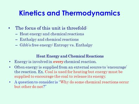 Kinetics and Thermodynamics The focus of this unit is threefold: – Heat energy and chemical reactions – Enthalpy and chemical reactions – Gibb's free energy: