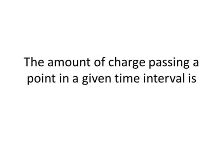 The amount of charge passing a point in a given time interval is.
