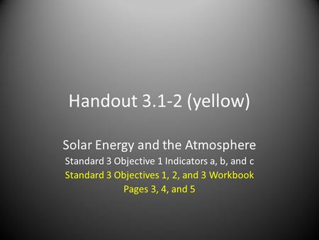 Handout 3.1-2 (yellow) Solar Energy and the Atmosphere Standard 3 Objective 1 Indicators a, b, and c Standard 3 Objectives 1, 2, and 3 Workbook Pages 3,
