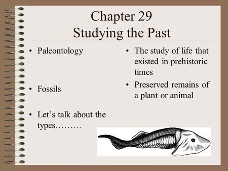 Chapter 29 Studying the Past Paleontology Fossils Let's talk about the types……… The study of life that existed in prehistoric times Preserved remains of.
