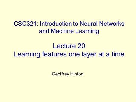 CSC321: Introduction to Neural Networks and Machine Learning Lecture 20 Learning features one layer at a time Geoffrey Hinton.