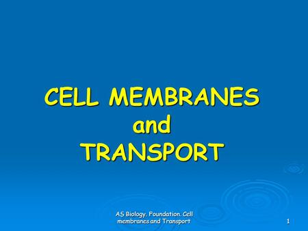 AS Biology. Foundation. Cell membranes and Transport1 CELL MEMBRANES and TRANSPORT.