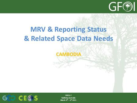 MRV & Reporting Status & Related Space Data Needs CAMBODIA SDCG-7 Sydney, Australia March 4 th – 6 th 2015.