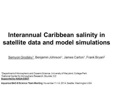 Interannual Caribbean salinity in satellite data and model simulations Semyon Grodsky 1, Benjamin Johnson 1, James Carton 1, Frank Bryan 2 1 Department.