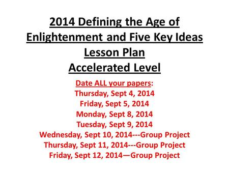 2014 Defining the Age of Enlightenment and Five Key Ideas Lesson Plan Accelerated Level Date ALL your papers: Thursday, Sept 4, 2014 Friday, Sept 5, 2014.