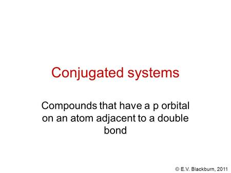 © E.V. Blackburn, 2011 Conjugated systems Compounds that have a p orbital on an atom adjacent to a double bond.