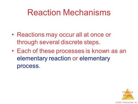 Chemical Kinetics © 2009, Prentice-Hall, Inc. Reaction Mechanisms Reactions may occur all at once or through several discrete steps. Each of these processes.