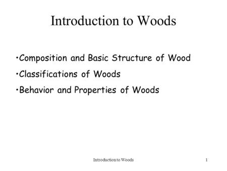 Introduction to Woods1 Composition and Basic Structure of Wood Classifications of Woods Behavior and Properties of Woods.