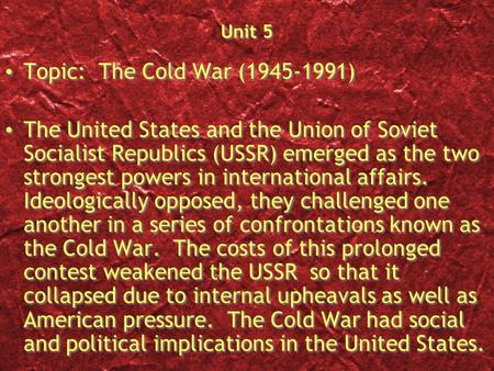 Unit 5 Topic: The Cold <strong>War</strong> (1945-1991) The United States and the Union of Soviet Socialist Republics (USSR) emerged as the two strongest powers in international.