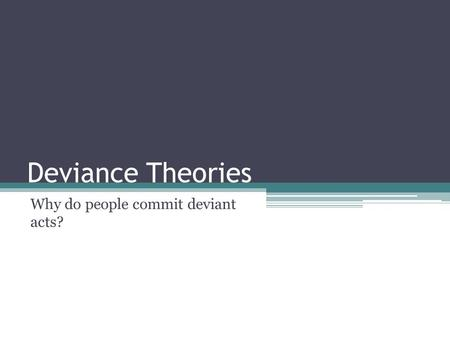 Deviance Theories Why do people commit deviant acts?