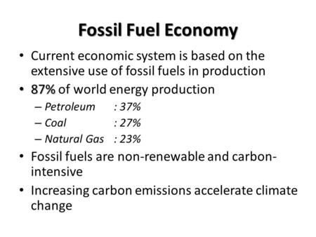 Fossil Fuel Economy Current economic system is based on the extensive use of fossil fuels in production 87% 87% of world energy production – Petroleum: