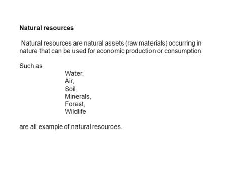 Natural resources Natural resources are natural assets (raw materials) occurring in nature that can be used for economic production or consumption. Such.
