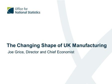 The Changing Shape of UK Manufacturing Joe Grice, Director and Chief Economist.