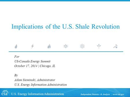 Www.eia.gov U.S. Energy Information Administration Independent Statistics & Analysis Implications of the U.S. Shale Revolution For US-Canada Energy Summit.