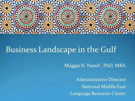 Business Landscape in the Gulf Maggie N. Nassif, PhD, MBA Administrative Director National Middle East Language Resource Center.
