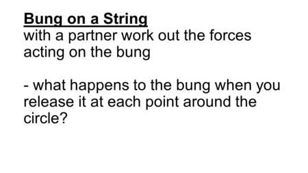 Bung on a String with a partner work out the forces acting on the bung - what happens to the bung when you release it at each point around the circle?
