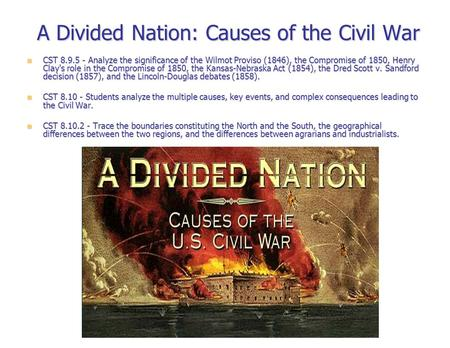 A Divided Nation: Causes of the Civil War CST 8.9.5 - Analyze the significance of the Wilmot Proviso (1846), the Compromise of 1850, Henry Clay's role.