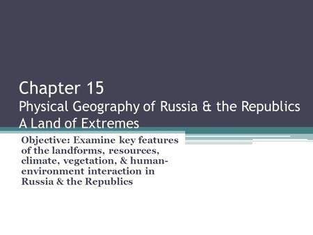 Chapter 15 Physical Geography of Russia & the Republics A Land of Extremes Objective: Examine key features of the landforms, resources, climate, vegetation,