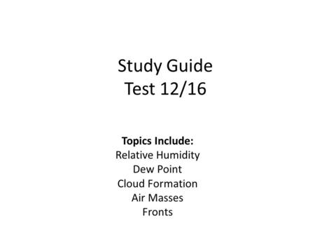 Study Guide Test 12/16 Topics Include: Relative Humidity Dew Point Cloud Formation Air Masses Fronts.