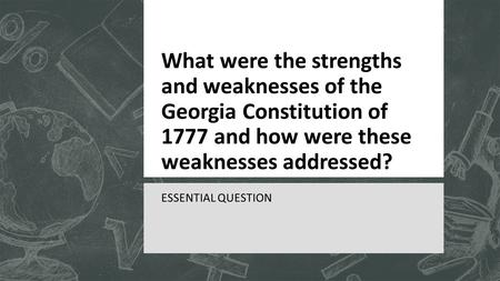 What were the strengths and weaknesses of the Georgia Constitution of 1777 and how were these weaknesses addressed? ESSENTIAL QUESTION.