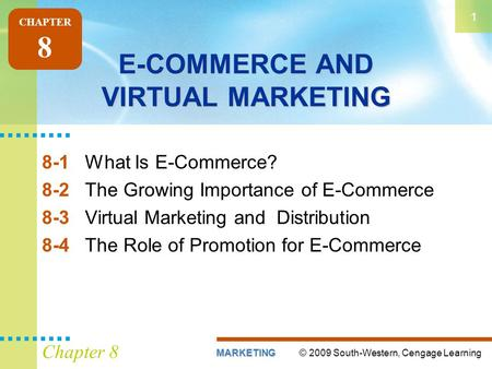© 2009 South-Western, Cengage LearningMARKETING 1 Chapter 8 E-COMMERCE AND VIRTUAL MARKETING 8-1What Is E-Commerce? 8-2The Growing Importance of E-Commerce.