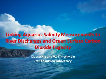 Linking Aquarius Salinity Measurements to River Discharges and Ocean Surface Carbon Dioxide Fugacity Xiaosu Xie and W. Timothy Liu Jet Propulsion Laboratory.