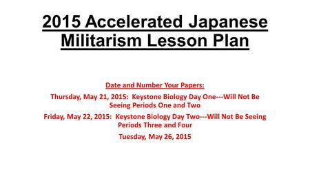 2015 Accelerated Japanese Militarism Lesson Plan Date and Number Your Papers: Thursday, May 21, 2015: Keystone Biology Day One---Will Not Be Seeing Periods.
