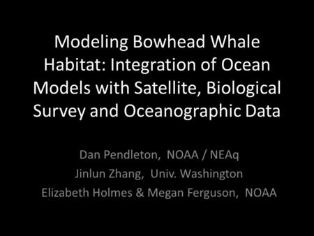 Modeling Bowhead Whale Habitat: Integration of Ocean Models with Satellite, Biological Survey and Oceanographic Data Dan Pendleton, NOAA / NEAq Jinlun.
