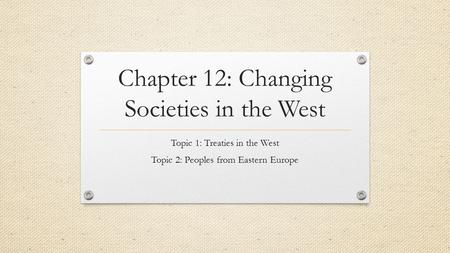 Chapter 12: Changing Societies in the West Topic 1: Treaties in the West Topic 2: Peoples from Eastern Europe.