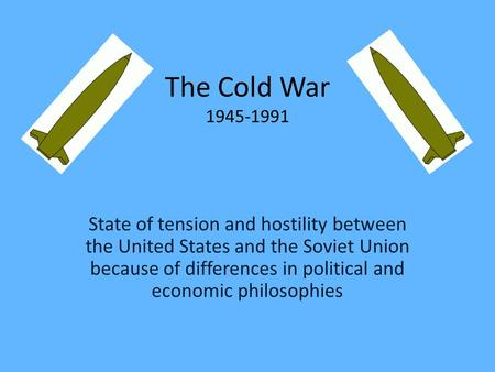 The Cold War 1945-1991 State of tension and hostility between the United States and the Soviet Union because of differences in political and economic philosophies.