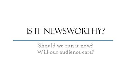 Is it newsworthy? Should we run it now? Will our audience care? most important stuff fluffy stuff.