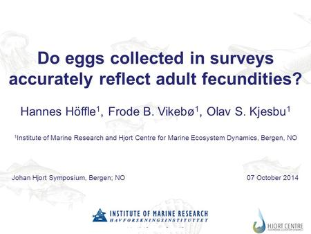 Johan Hjort Symposium, Bergen, NO7 Oct. 2014 Do eggs collected in surveys accurately reflect adult fecundities? Hannes Höffle 1, Frode B. Vikebø 1, Olav.