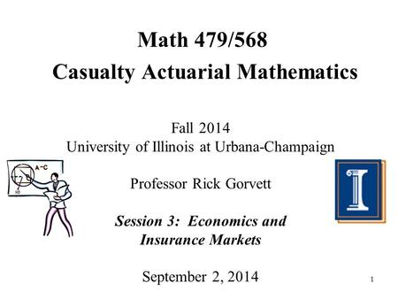 1 Math 479/568 Casualty Actuarial Mathematics Fall 2014 University of Illinois at Urbana-Champaign Professor Rick Gorvett Session 3: Economics and Insurance.