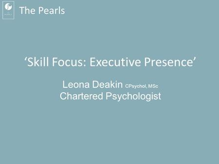 The Pearls 'Skill Focus: Executive Presence' Leona Deakin CPsychol, MSc Chartered Psychologist.