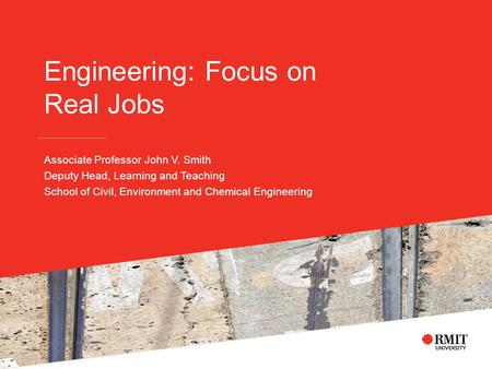 Engineering: Focus on Real Jobs Associate Professor John V. Smith Deputy Head, Learning and Teaching School of Civil, Environment and Chemical Engineering.