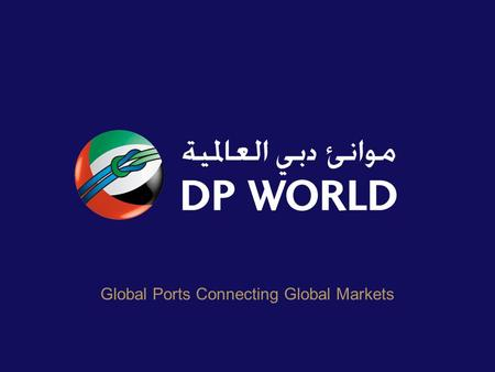 Global Ports Connecting Global Markets. DP World – Global Reach 49 marine terminals across 27 countries Total throughput of around 43.4 million TEU 2009.