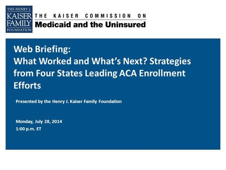 Web Briefing: What Worked and What's Next? Strategies from Four States Leading ACA Enrollment Efforts Monday, July 28, 2014 1:00 p.m. ET Presented by the.