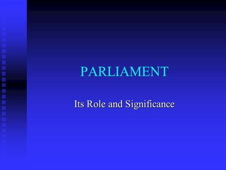 PARLIAMENT Its Role and Significance The distinction between parliamentary and presidential systems of government.
