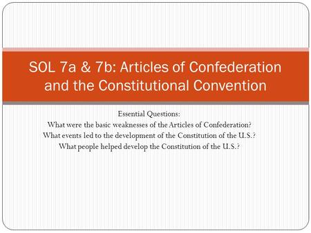 Essential Questions: What were the basic weaknesses of the Articles of Confederation? What events led to the development of the Constitution of the U.S.?