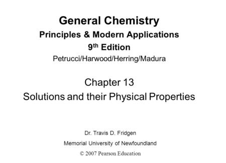 General Chemistry Principles & Modern Applications 9 th Edition Petrucci/Harwood/Herring/Madura Chapter 13 Solutions and their Physical Properties Dr.