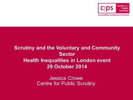 Scrutiny and the Voluntary and Community Sector Health Inequalities in London event 29 October 2014 Jessica Crowe Centre for Public Scrutiny.