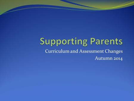 Curriculum and Assessment Changes Autumn 2014. Curriculum changes September 2014, New National Curriculum to be implemented in primary schools. [ a slight.