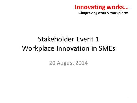 Stakeholder Event 1 Workplace Innovation in SMEs 20 August 2014 Innovating works… …improving work & workplaces 1.