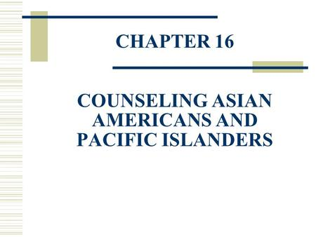 CHAPTER 16 COUNSELING ASIAN AMERICANS AND PACIFIC ISLANDERS.
