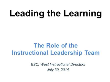 Leading the Learning The Role of the Instructional Leadership Team ESC, West Instructional Directors July 30, 2014.