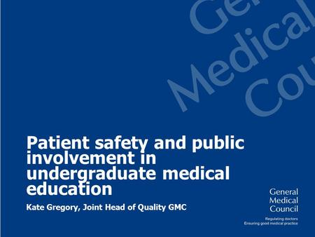 Patient safety and public involvement in undergraduate medical education Kate Gregory, Joint Head of Quality GMC.