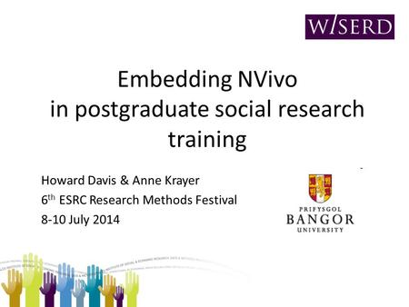 Embedding NVivo in postgraduate social research training Howard Davis & Anne Krayer 6 th ESRC Research Methods Festival 8-10 July 2014.
