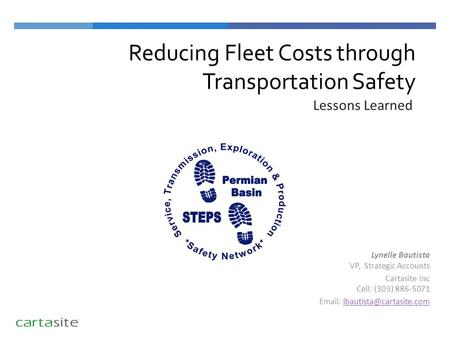 Reducing Fleet Costs through Transportation Safety Lessons Learned Lynelle Bautista VP, Strategic Accounts Cartasite Inc Cell: (303) 886-5071