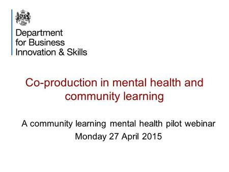 Co-production in mental health and community learning A community learning mental health pilot webinar Monday 27 April 2015.
